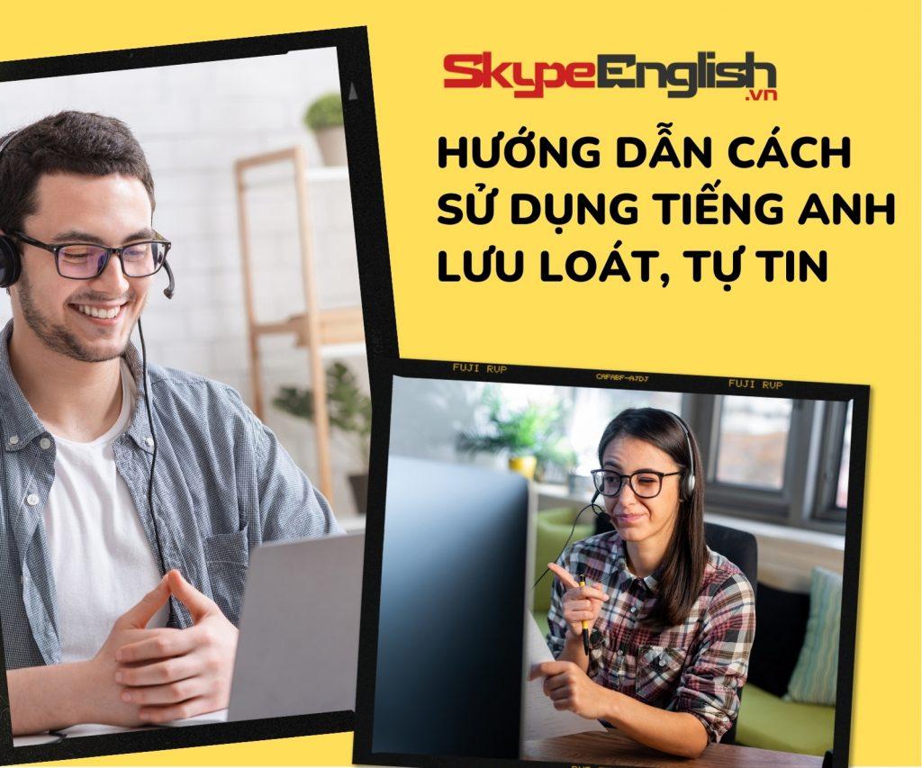 Hướng dẫn cách sử dụng tiếng Anh lưu loát, tự tin